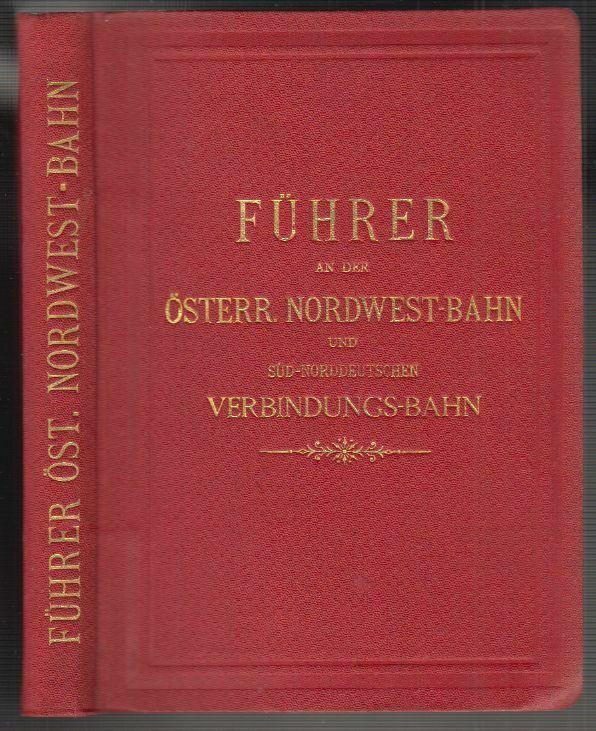 Führer an der Österr. Nordwest-Bahn und Süd-Norddeutschen Verbindungs-Bahn. Mit